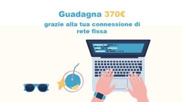 Guadagna 370€ grazie alla tua connessione di rete fissa